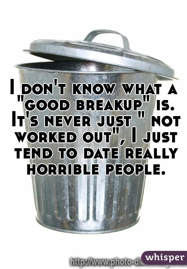 "I don't know what a ""good breakup"" is. It's never just "" not worked out"", I just tend to date really horrible people."