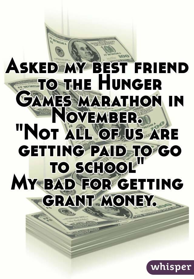 """Asked my best friend to the Hunger Games marathon in November.  """"Not all of us are getting paid to go to school""""  My bad for getting grant money."""