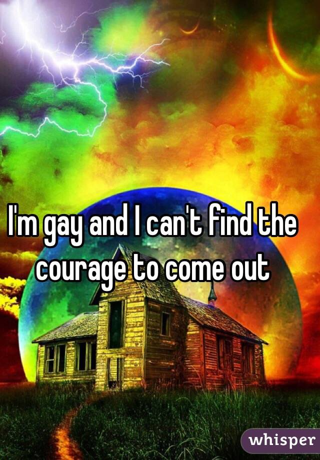 I'm gay and I can't find the courage to come out