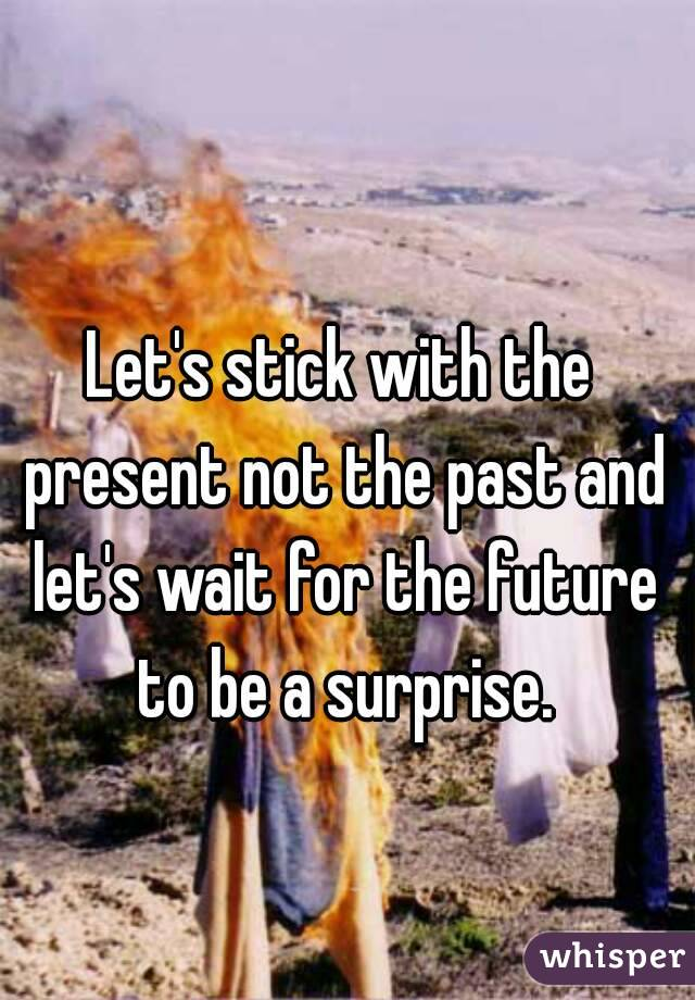 Let's stick with the present not the past and let's wait for the future to be a surprise.