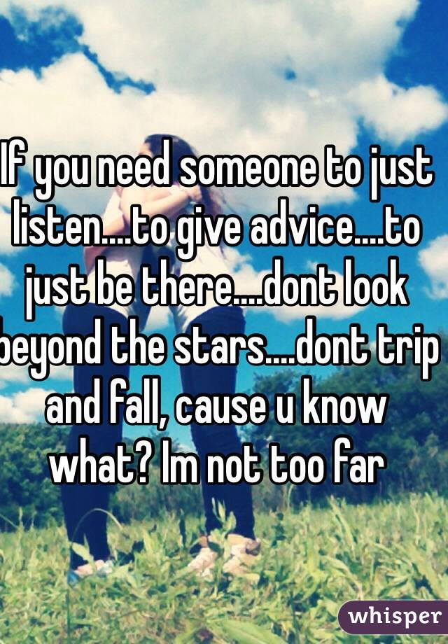 If you need someone to just listen....to give advice....to just be there....dont look beyond the stars....dont trip and fall, cause u know what? Im not too far