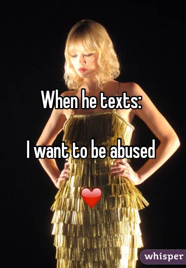 When he texts:   I want to be abused   ❤️
