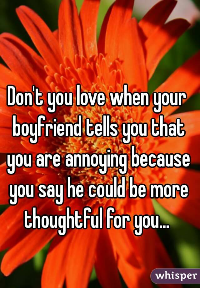 Don't you love when your boyfriend tells you that you are annoying because you say he could be more thoughtful for you...
