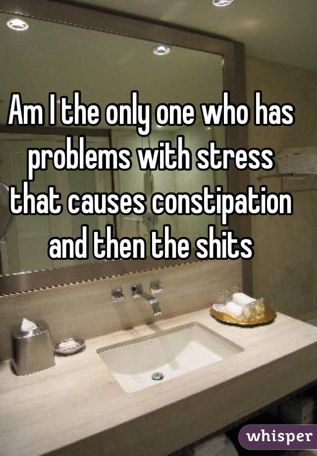 Am I the only one who has problems with stress that causes constipation and then the shits