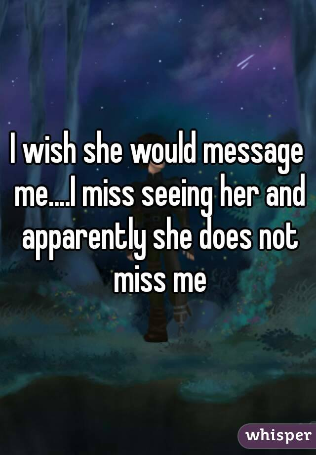 I wish she would message me....I miss seeing her and apparently she does not miss me