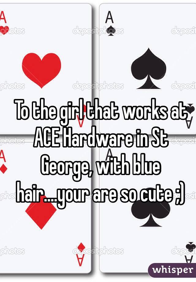 To the girl that works at ACE Hardware in St George, with blue hair....your are so cute ;)