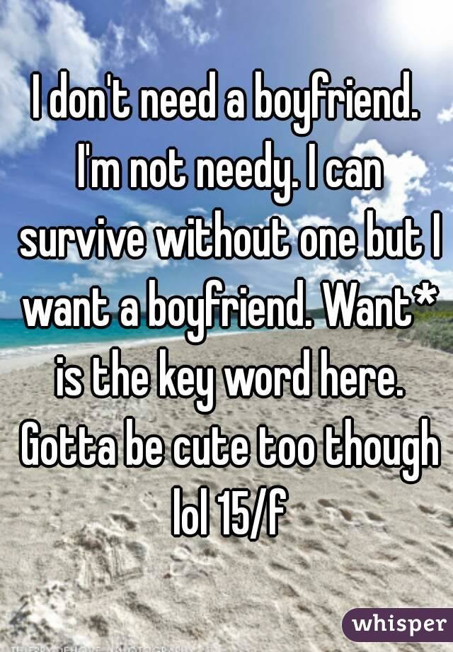 I don't need a boyfriend. I'm not needy. I can survive without one but I want a boyfriend. Want* is the key word here. Gotta be cute too though lol 15/f