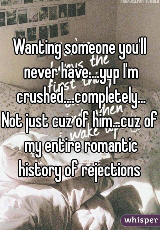 Wanting someone you'll never have....yup I'm crushed....completely... Not just cuz of him...cuz of my entire romantic history of rejections