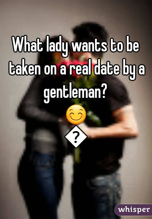 What lady wants to be taken on a real date by a gentleman?  😊👌