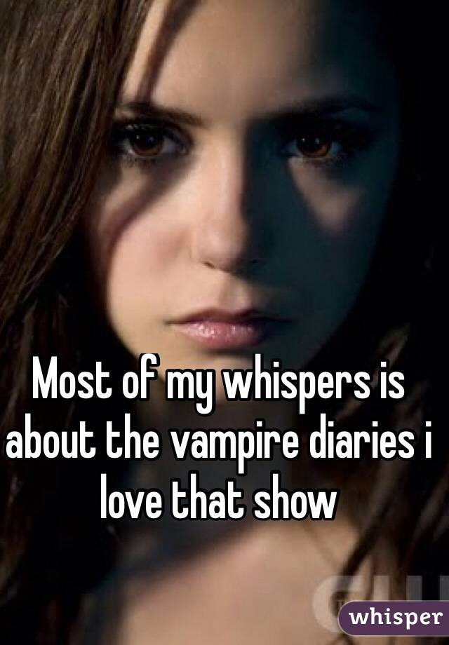 Most of my whispers is about the vampire diaries i love that show