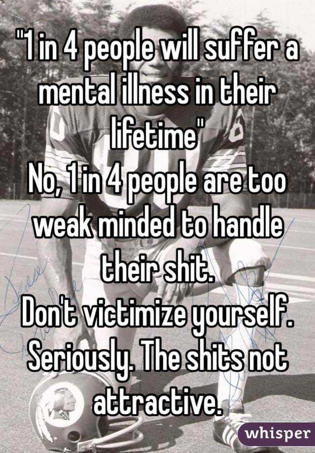 """""""1 in 4 people will suffer a mental illness in their lifetime"""" No, 1 in 4 people are too weak minded to handle their shit. Don't victimize yourself. Seriously. The shits not attractive."""