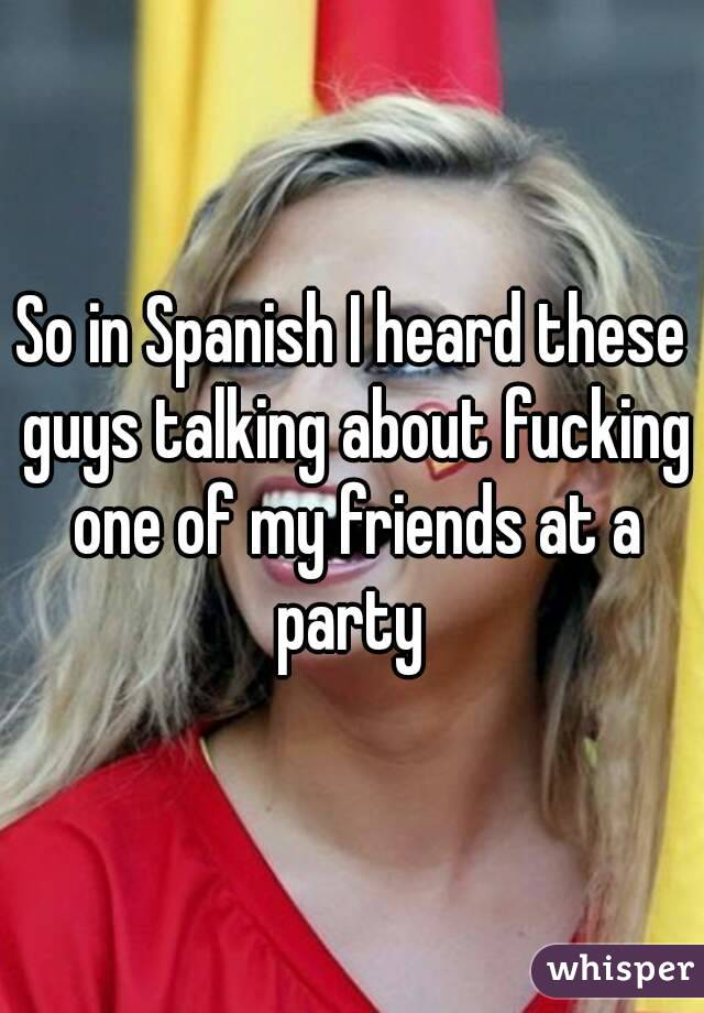 So in Spanish I heard these guys talking about fucking one of my friends at a party