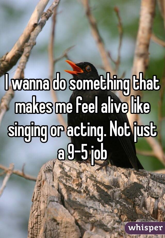I wanna do something that makes me feel alive like singing or acting. Not just a 9-5 job