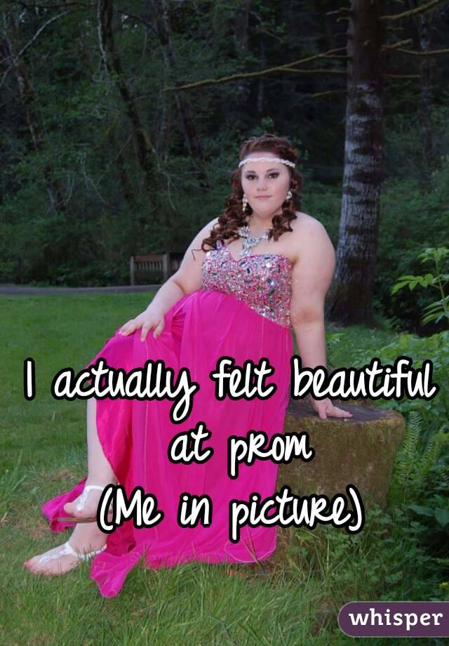 I actually felt beautiful at prom (Me in picture)