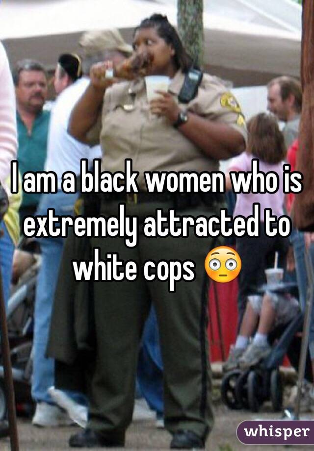 I am a black women who is extremely attracted to white cops 😳