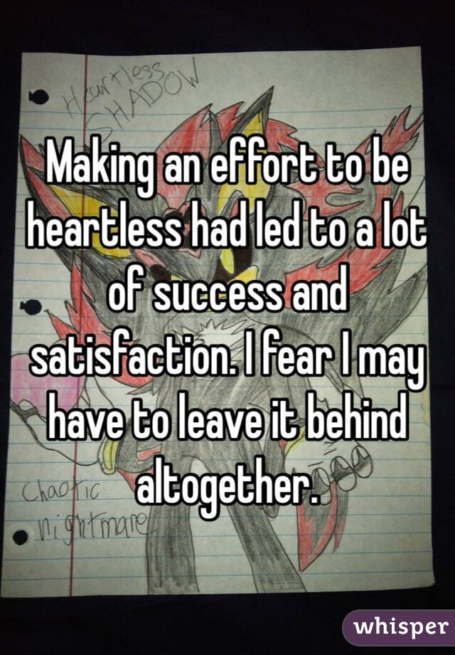 Making an effort to be heartless had led to a lot of success and satisfaction. I fear I may have to leave it behind altogether.