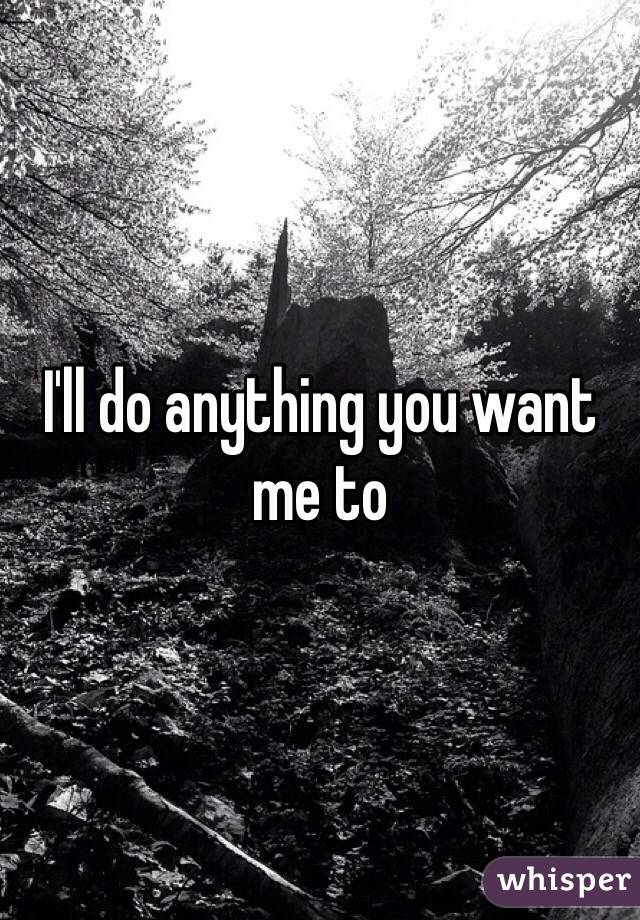 I'll do anything you want me to