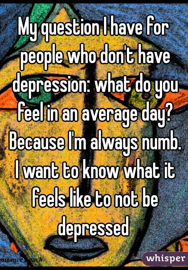 My question I have for people who don't have depression: what do you feel in an average day? Because I'm always numb. I want to know what it feels like to not be depressed