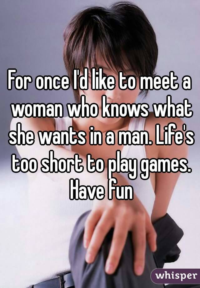 For once I'd like to meet a woman who knows what she wants in a man. Life's too short to play games. Have fun