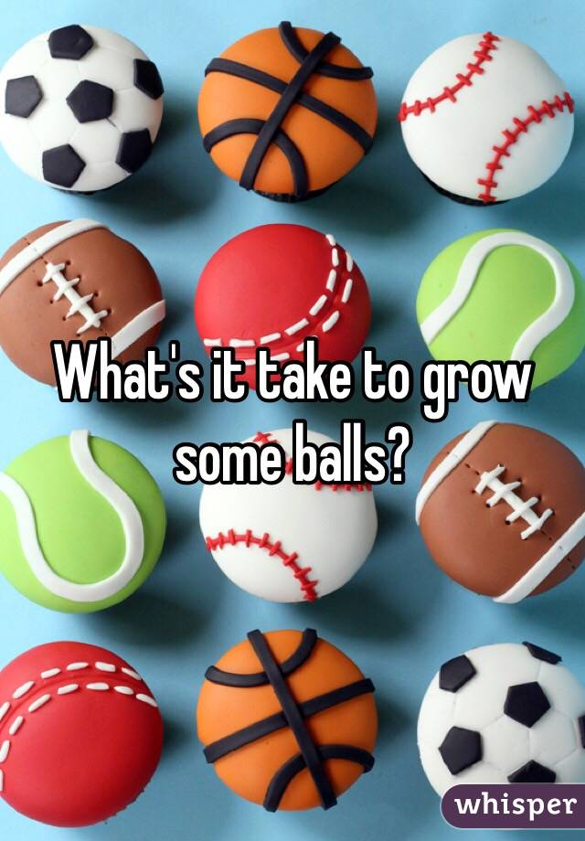 What's it take to grow some balls?