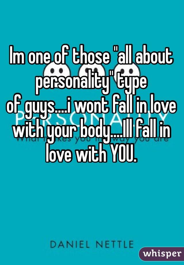"Im one of those ""all about personality"" type of guys....i wont fall in love with your body....Ill fall in love with YOU."