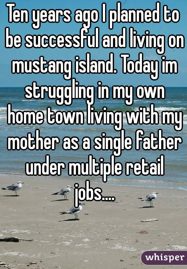 Ten years ago I planned to be successful and living on mustang island. Today im struggling in my own home town living with my mother as a single father under multiple retail jobs....