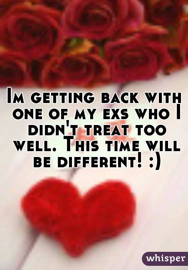 Im getting back with one of my exs who I didn't treat too well. This time will be different! :)