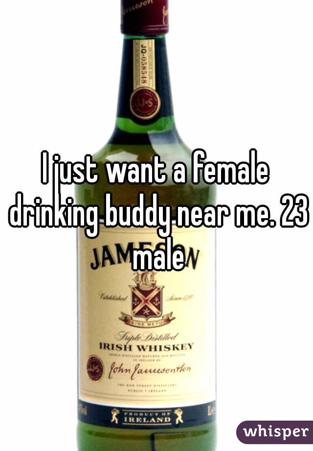I just want a female drinking buddy near me. 23 male