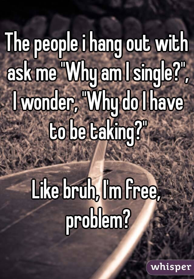 """The people i hang out with ask me """"Why am I single?"""", I wonder, """"Why do I have to be taking?""""  Like bruh, I'm free, problem?"""
