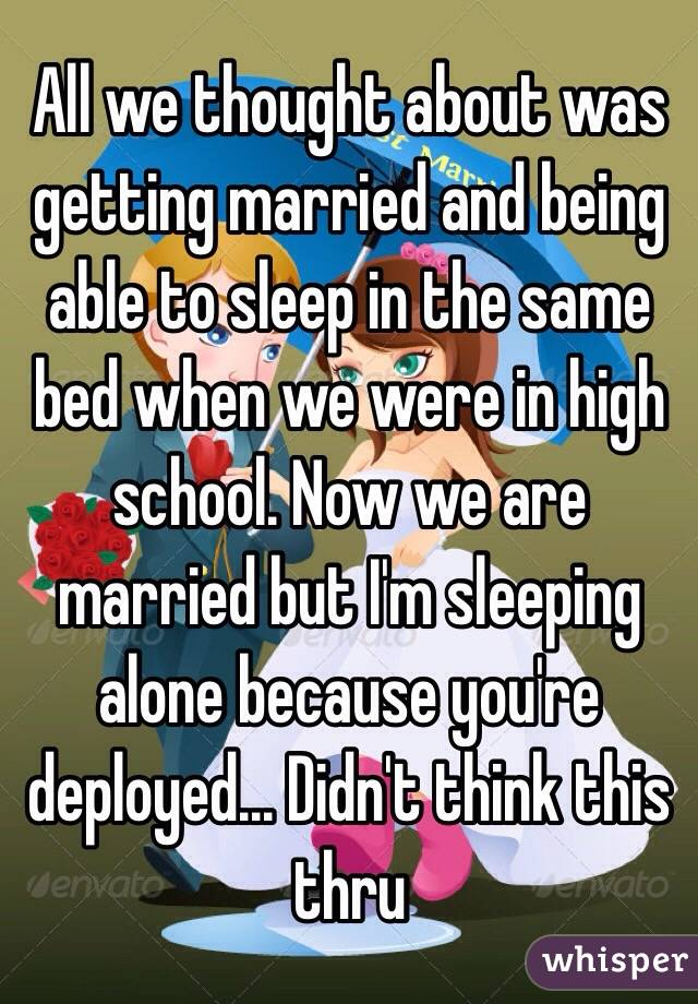All we thought about was getting married and being able to sleep in the same bed when we were in high school. Now we are married but I'm sleeping alone because you're deployed... Didn't think this thru