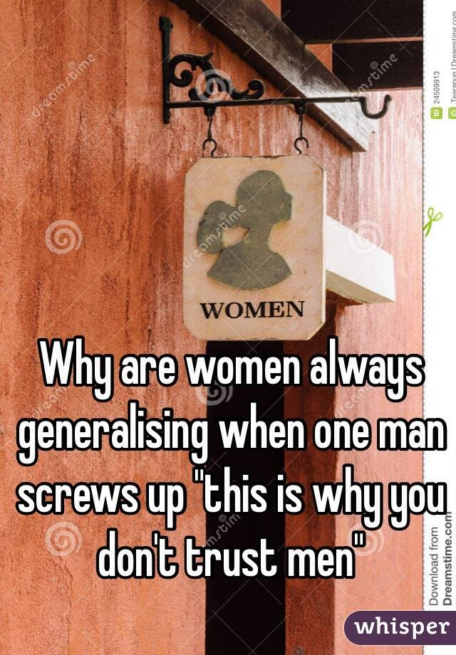 """Why are women always generalising when one man screws up """"this is why you don't trust men"""""""