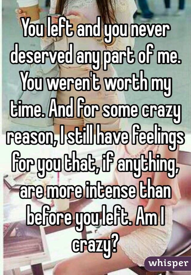 You left and you never deserved any part of me. You weren't worth my time. And for some crazy reason, I still have feelings for you that, if anything, are more intense than before you left. Am I crazy?