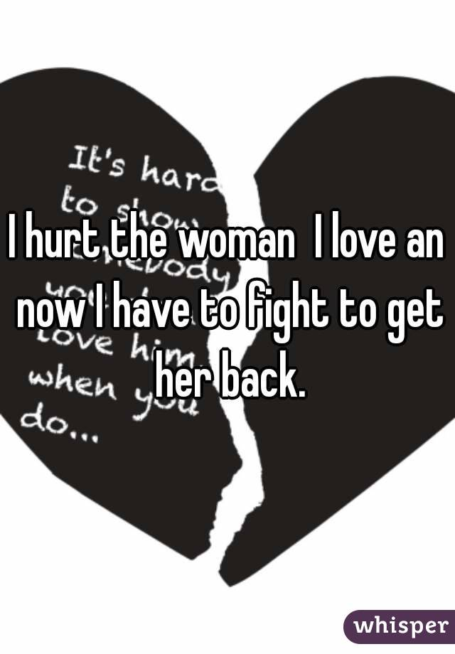 I hurt the woman  I love an now I have to fight to get her back.