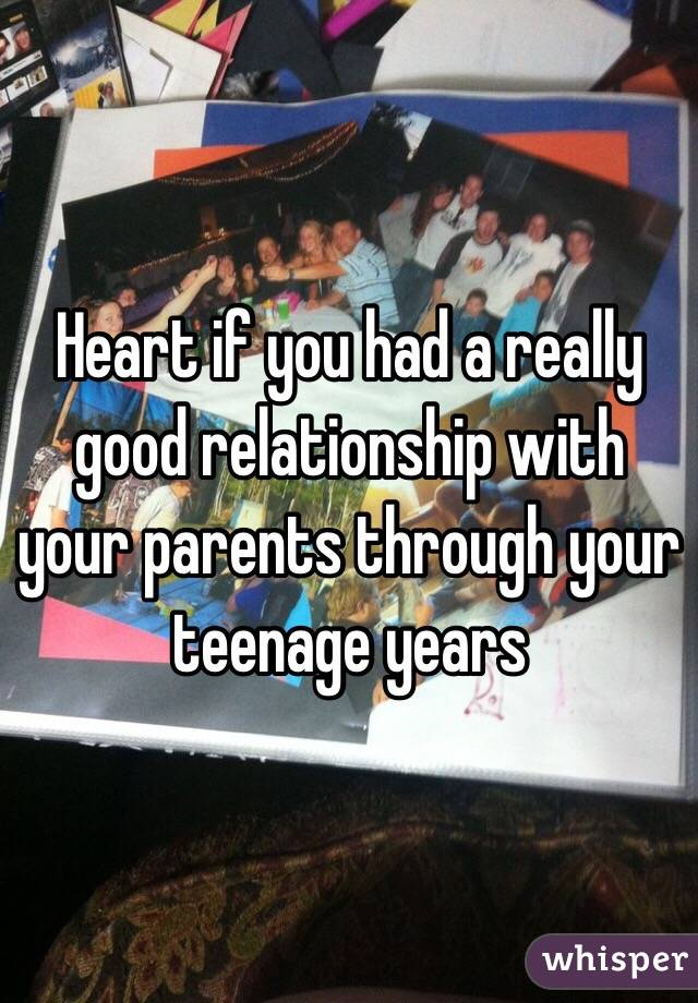 Heart if you had a really good relationship with your parents through your teenage years