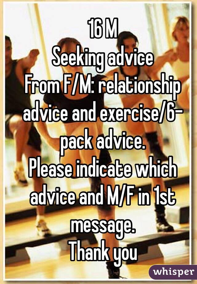 16 M Seeking advice  From F/M: relationship advice and exercise/6-pack advice. Please indicate which advice and M/F in 1st message. Thank you