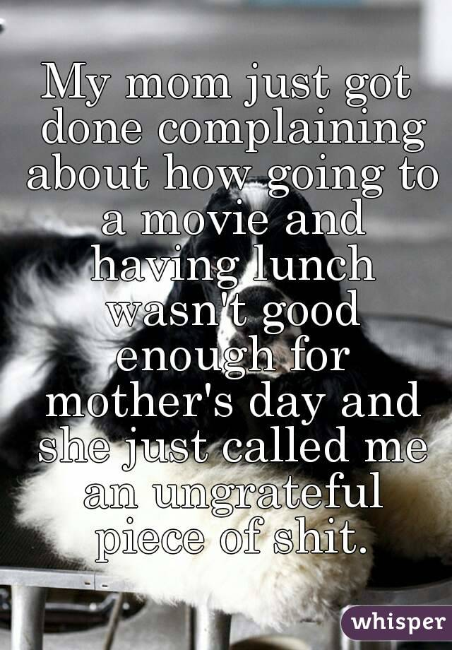 My mom just got done complaining about how going to a movie and having lunch wasn't good enough for mother's day and she just called me an ungrateful piece of shit.