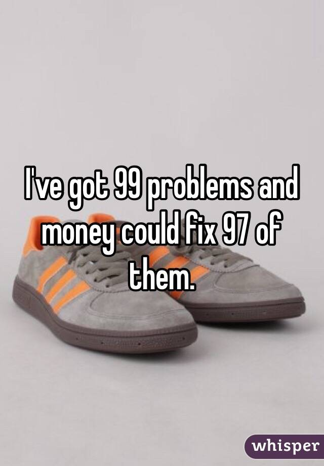 I've got 99 problems and  money could fix 97 of them.