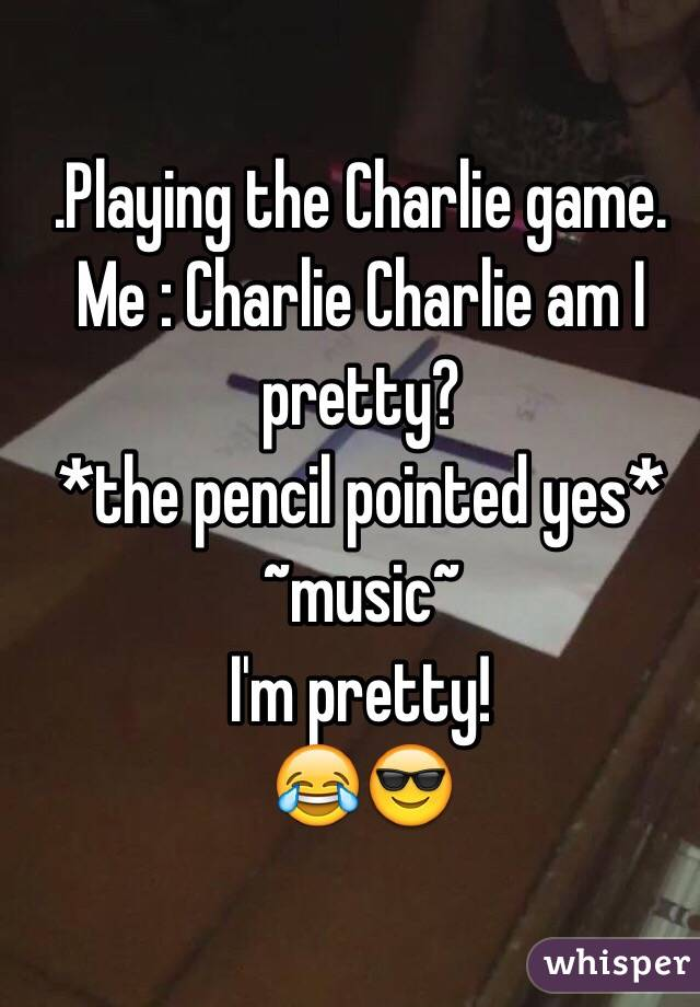 .Playing the Charlie game. Me : Charlie Charlie am I pretty? *the pencil pointed yes* ~music~ I'm pretty! 😂😎