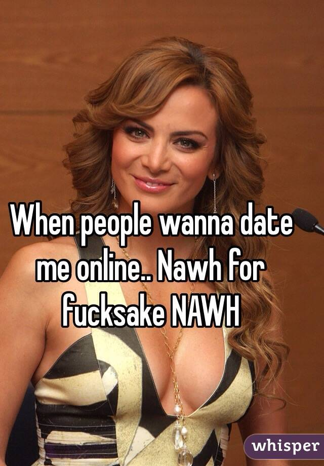 When people wanna date me online.. Nawh for fucksake NAWH