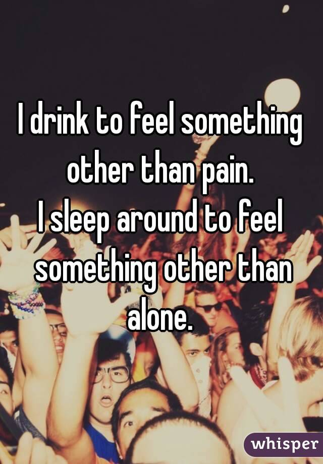 I drink to feel something other than pain.  I sleep around to feel something other than alone.
