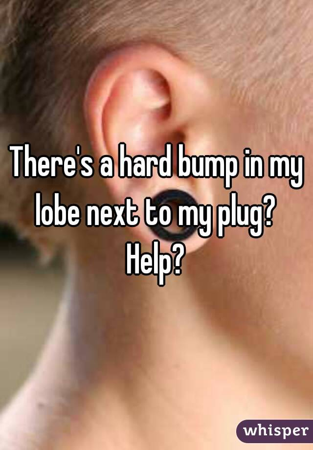 There's a hard bump in my lobe next to my plug?  Help?