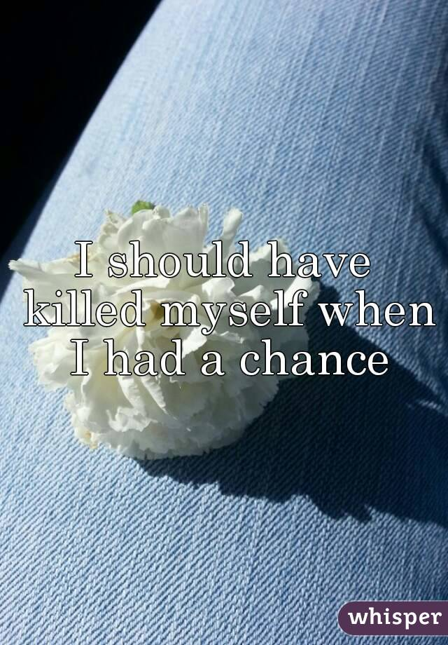 I should have killed myself when I had a chance