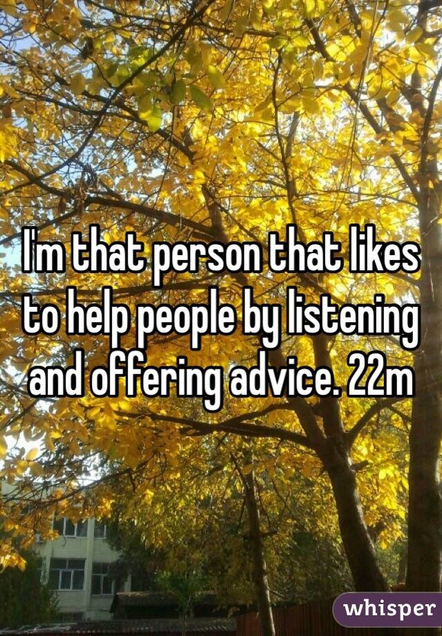 I'm that person that likes to help people by listening and offering advice. 22m