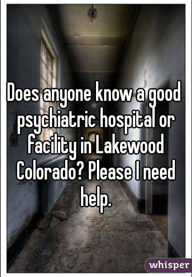 Does anyone know a good psychiatric hospital or facility in Lakewood Colorado? Please I need help.