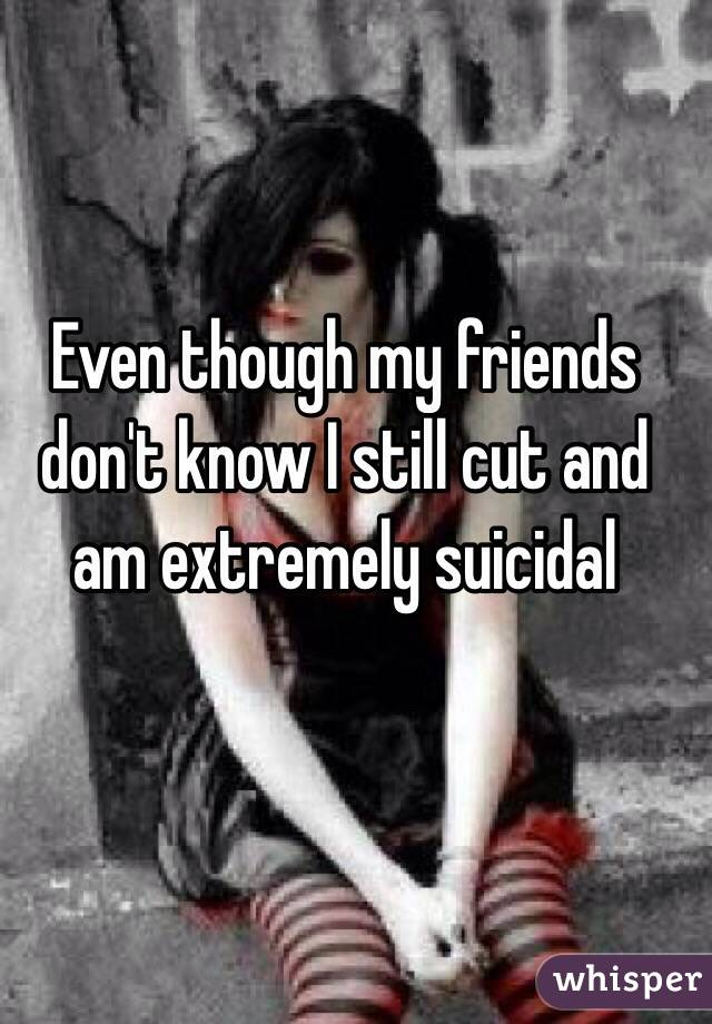 Even though my friends don't know I still cut and am extremely suicidal