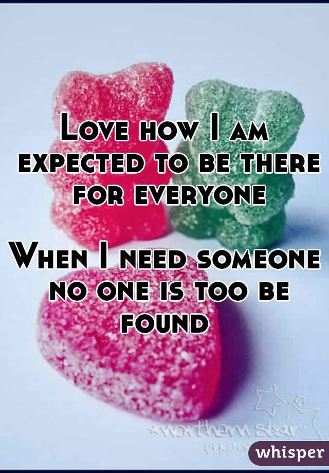 Love how I am expected to be there for everyone  When I need someone no one is too be found