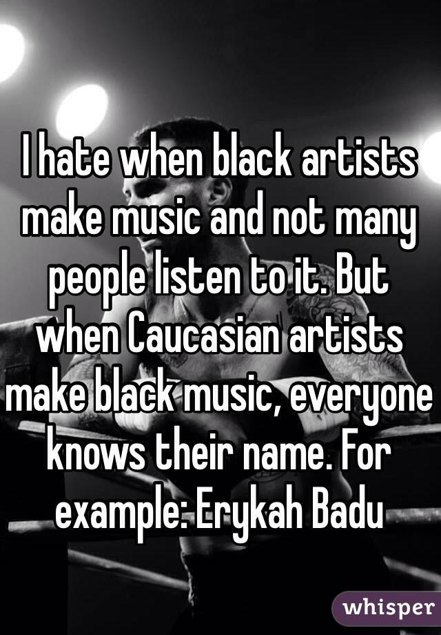 I hate when black artists make music and not many people listen to it. But when Caucasian artists make black music, everyone knows their name. For example: Erykah Badu