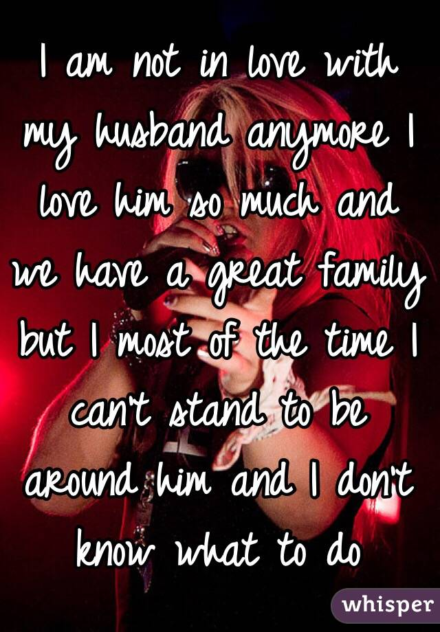 I am not in love with my husband anymore I love him so much and we have a great family but I most of the time I can't stand to be around him and I don't know what to do