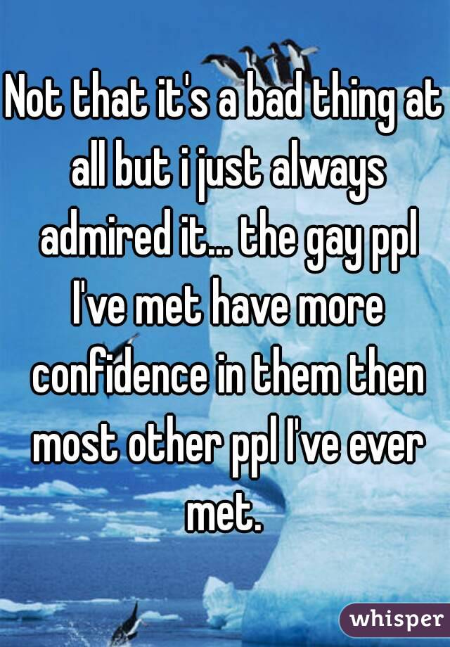 Not that it's a bad thing at all but i just always admired it... the gay ppl I've met have more confidence in them then most other ppl I've ever met.