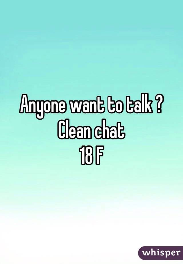 Anyone want to talk ?  Clean chat  18 F